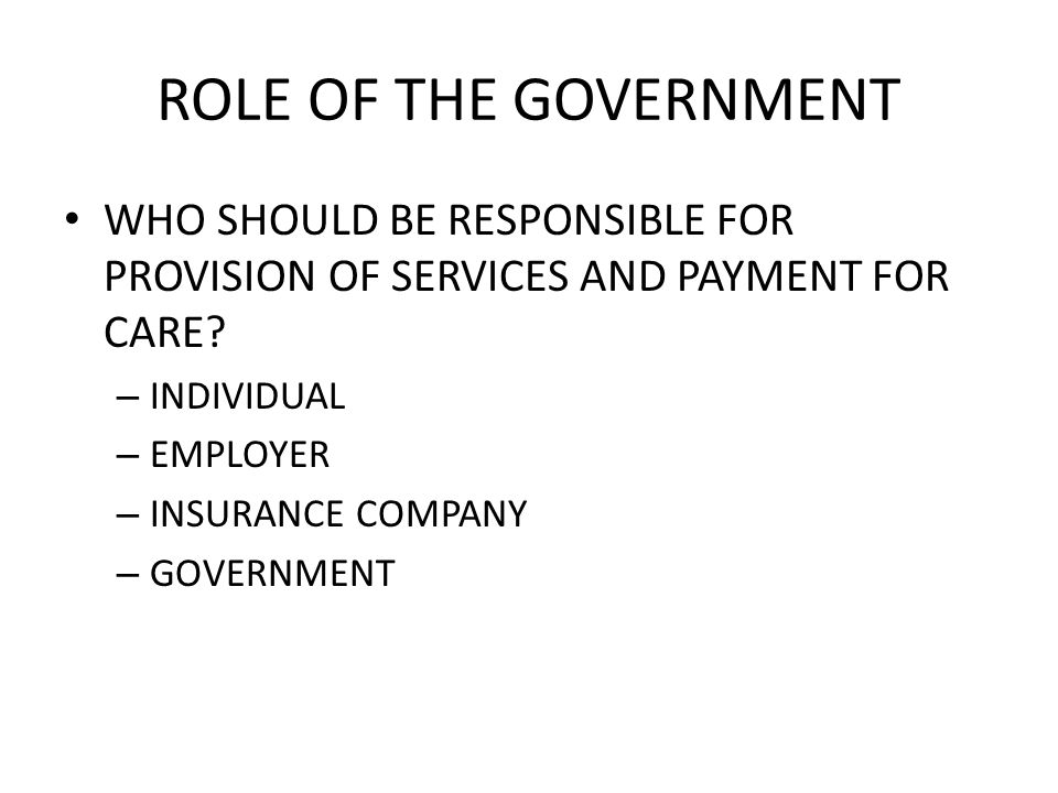 ROLE OF THE GOVERNMENT WHO SHOULD BE RESPONSIBLE FOR PROVISION OF SERVICES AND PAYMENT FOR CARE.