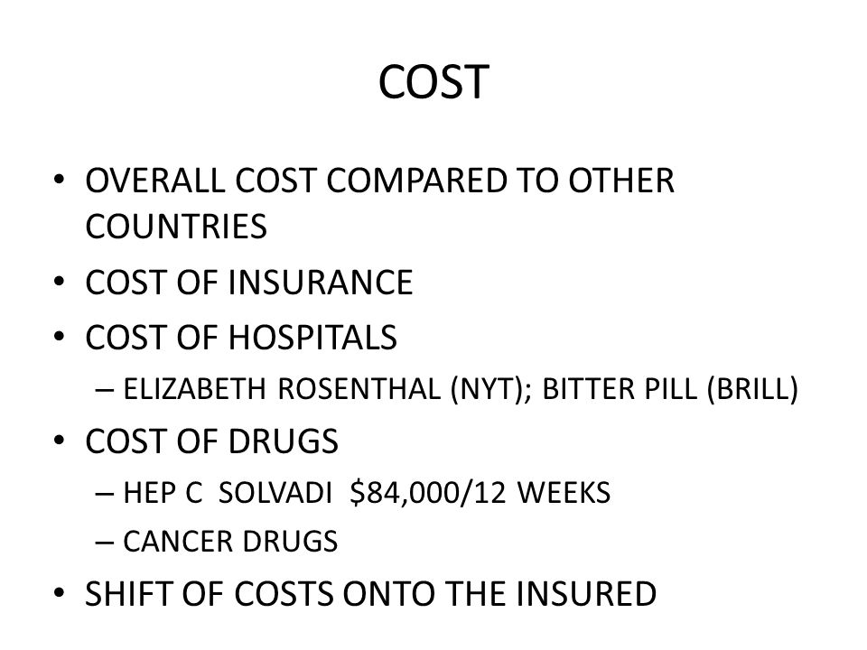 COST OVERALL COST COMPARED TO OTHER COUNTRIES COST OF INSURANCE COST OF HOSPITALS – ELIZABETH ROSENTHAL (NYT); BITTER PILL (BRILL) COST OF DRUGS – HEP C SOLVADI $84,000/12 WEEKS – CANCER DRUGS SHIFT OF COSTS ONTO THE INSURED