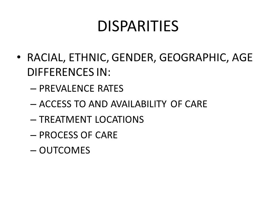 DISPARITIES RACIAL, ETHNIC, GENDER, GEOGRAPHIC, AGE DIFFERENCES IN: – PREVALENCE RATES – ACCESS TO AND AVAILABILITY OF CARE – TREATMENT LOCATIONS – PROCESS OF CARE – OUTCOMES