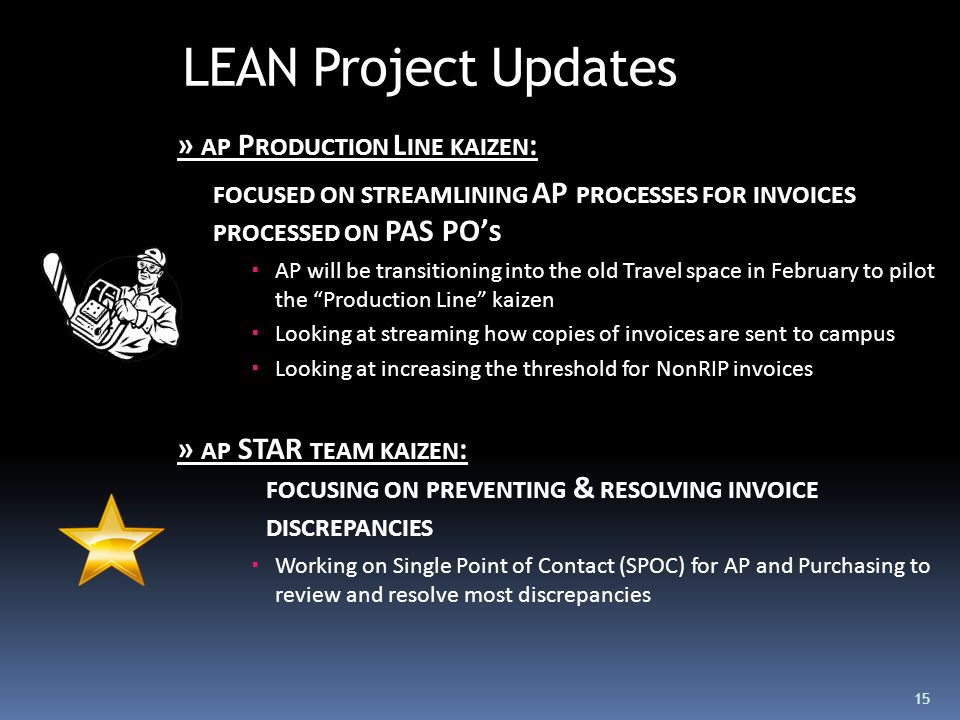 LEAN Project Updates » AP P RODUCTION L INE KAIZEN : FOCUSED ON STREAMLINING AP PROCESSES FOR INVOICES PROCESSED ON PAS PO' S  AP will be transitioning into the old Travel space in February to pilot the Production Line kaizen  Looking at streaming how copies of invoices are sent to campus  Looking at increasing the threshold for NonRIP invoices » AP STAR TEAM KAIZEN : FOCUSING ON PREVENTING & RESOLVING INVOICE DISCREPANCIES  Working on Single Point of Contact (SPOC) for AP and Purchasing to review and resolve most discrepancies 15