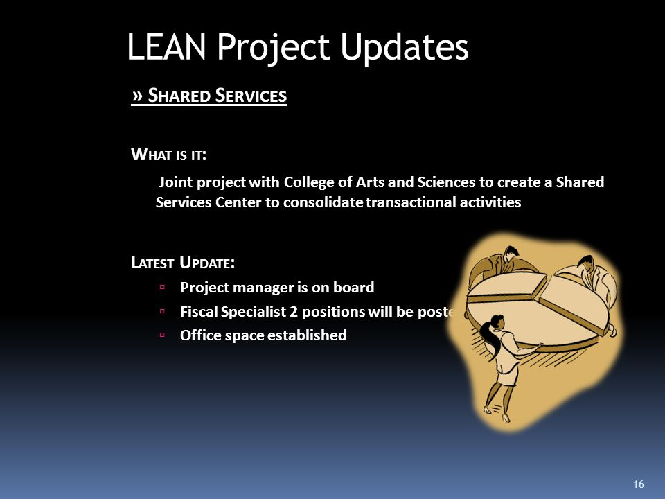 LEAN Project Updates » S HARED S ERVICES W HAT IS IT : Joint project with College of Arts and Sciences to create a Shared Services Center to consolidate transactional activities L ATEST U PDATE :  Project manager is on board  Fiscal Specialist 2 positions will be posted  Office space established 16