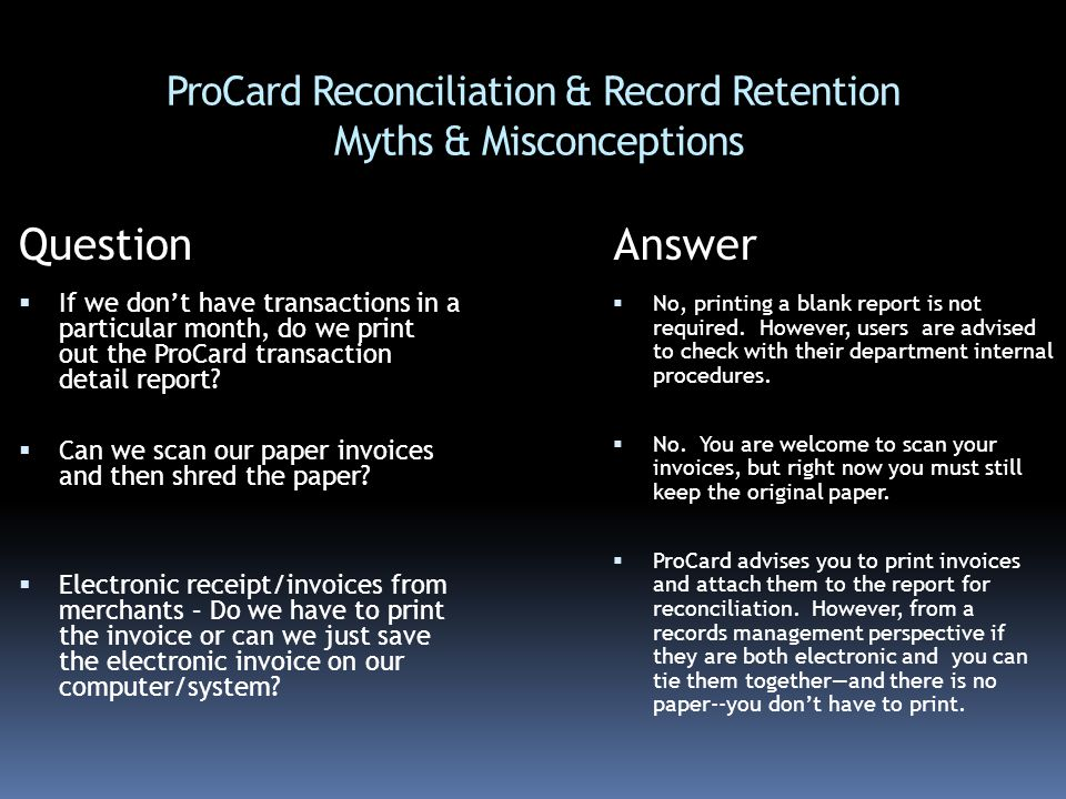 ProCard Reconciliation & Record Retention Myths & Misconceptions QuestionAnswer  If we don't have transactions in a particular month, do we print out the ProCard transaction detail report.