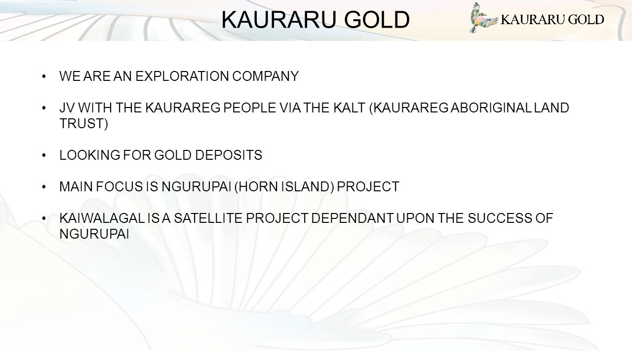 KAURARU GOLD WE ARE AN EXPLORATION COMPANY JV WITH THE KAURAREG PEOPLE VIA THE KALT (KAURAREG ABORIGINAL LAND TRUST) LOOKING FOR GOLD DEPOSITS MAIN FOCUS IS NGURUPAI (HORN ISLAND) PROJECT KAIWALAGAL IS A SATELLITE PROJECT DEPENDANT UPON THE SUCCESS OF NGURUPAI
