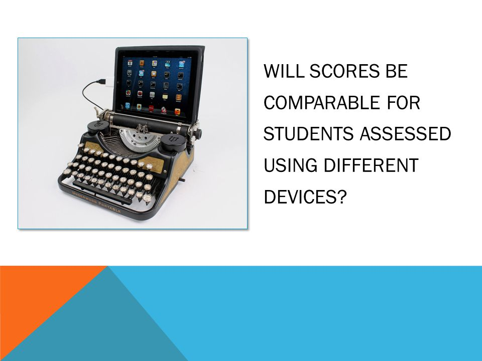 WILL SCORES BE COMPARABLE FOR STUDENTS ASSESSED USING DIFFERENT DEVICES