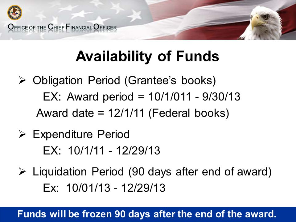 Availability of Funds  Obligation Period (Grantee's books) EX: Award period = 10/1/011 - 9/30/13 Award date = 12/1/11 (Federal books)  Expenditure Period EX: 10/1/11 - 12/29/13  Liquidation Period (90 days after end of award) Ex: 10/01/13 - 12/29/13 Funds will be frozen 90 days after the end of the award.