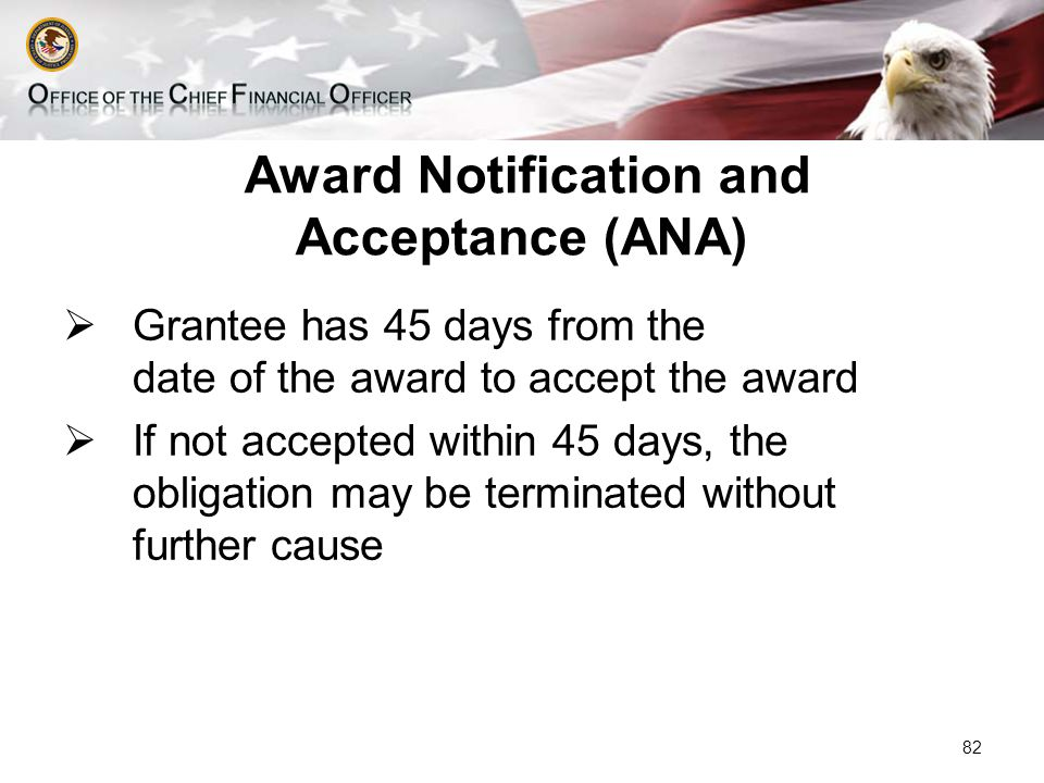 Award Notification and Acceptance (ANA)  Grantee has 45 days from the date of the award to accept the award  If not accepted within 45 days, the obligation may be terminated without further cause 82