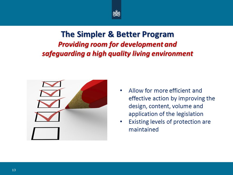 The Simpler & Better Program Providing room for development and safeguarding a high quality living environment 13 Allow for more efficient and effective action by improving the design, content, volume and application of the legislation Existing levels of protection are maintained