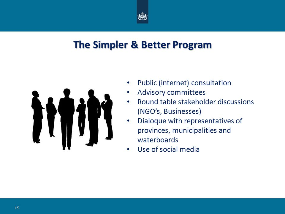 The Simpler & Better Program Public (internet) consultation Advisory committees Round table stakeholder discussions (NGO's, Businesses) Dialoque with representatives of provinces, municipalities and waterboards Use of social media 15