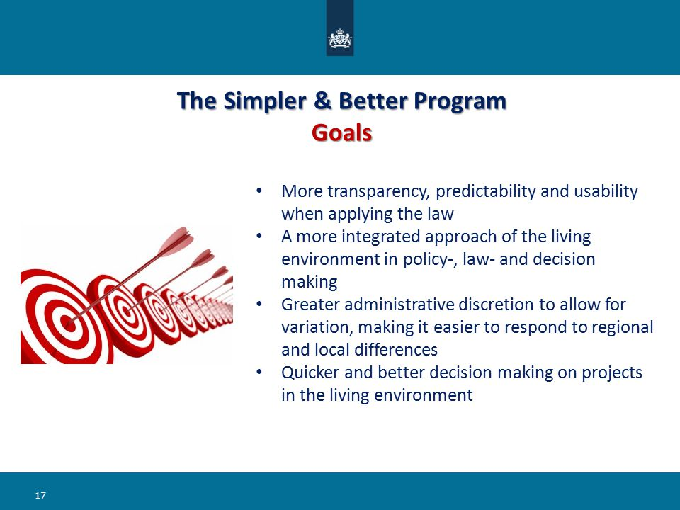 The Simpler & Better Program Goals 17 More transparency, predictability and usability when applying the law A more integrated approach of the living environment in policy-, law- and decision making Greater administrative discretion to allow for variation, making it easier to respond to regional and local differences Quicker and better decision making on projects in the living environment