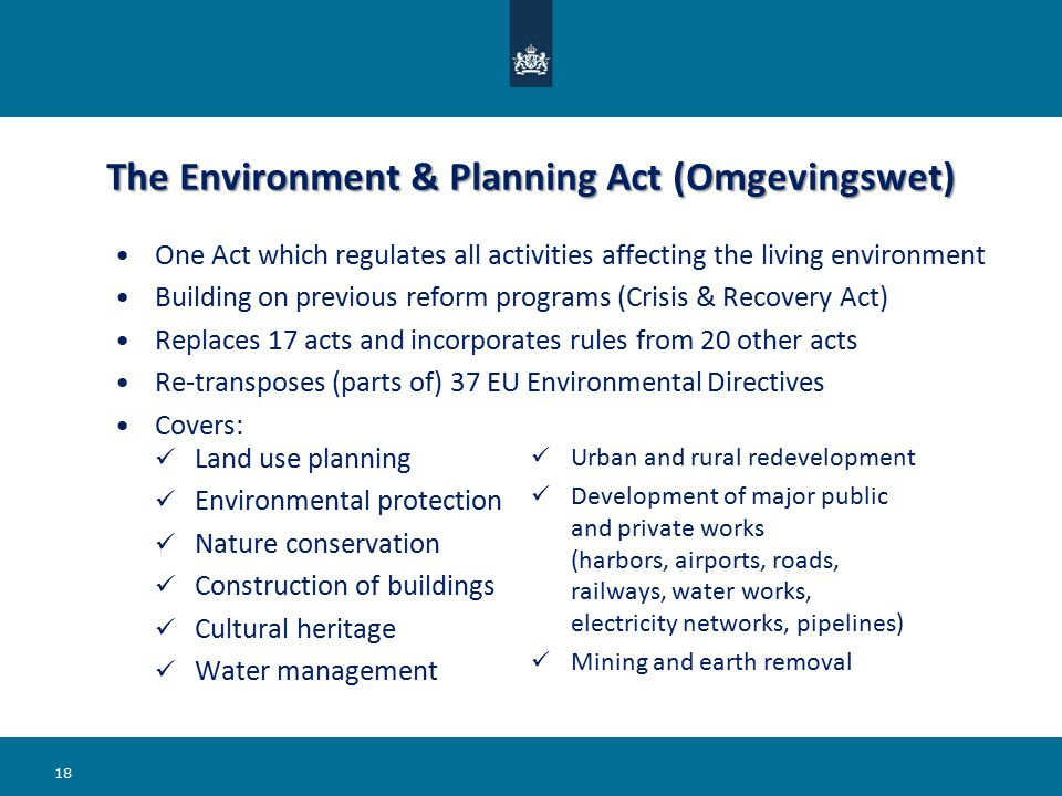 The Environment & Planning Act (Omgevingswet) Land use planning Environmental protection Nature conservation Construction of buildings Cultural heritage Water management Urban and rural redevelopment Development of major public and private works (harbors, airports, roads, railways, water works, electricity networks, pipelines) Mining and earth removal 18 One Act which regulates all activities affecting the living environment Building on previous reform programs (Crisis & Recovery Act) Replaces 17 acts and incorporates rules from 20 other acts Re-transposes (parts of) 37 EU Environmental Directives Covers: