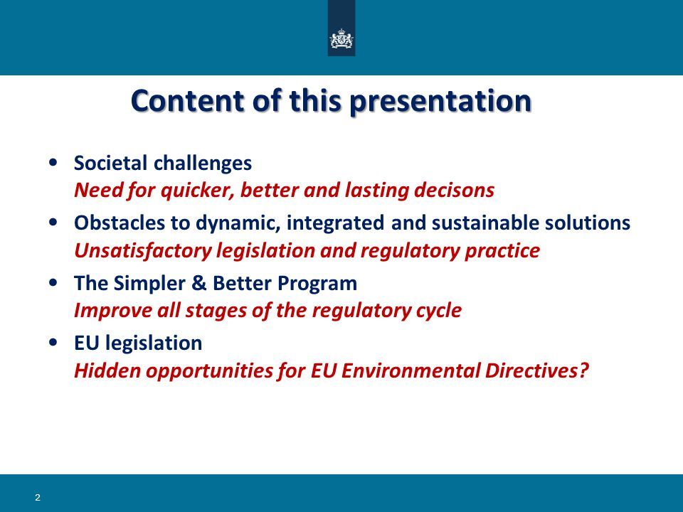 Societal challenges Need for quicker, better and lasting decisons Obstacles to dynamic, integrated and sustainable solutions Unsatisfactory legislation and regulatory practice The Simpler & Better Program Improve all stages of the regulatory cycle EU legislation Hidden opportunities for EU Environmental Directives.