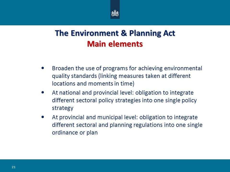 The Environment & Planning Act Main elements Broaden the use of programs for achieving environmental quality standards (linking measures taken at different locations and moments in time) At national and provincial level: obligation to integrate different sectoral policy strategies into one single policy strategy At provincial and municipal level: obligation to integrate different sectoral and planning regulations into one single ordinance or plan 21