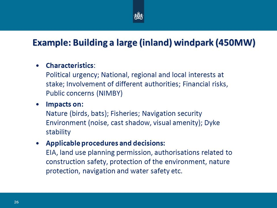 Example: Building a large (inland) windpark (450MW) Example: Building a large (inland) windpark (450MW) Characteristics: Political urgency; National, regional and local interests at stake; Involvement of different authorities; Financial risks, Public concerns (NIMBY) Impacts on: Nature (birds, bats); Fisheries; Navigation security Environment (noise, cast shadow, visual amenity); Dyke stability Applicable procedures and decisions: EIA, land use planning permission, authorisations related to construction safety, protection of the environment, nature protection, navigation and water safety etc.