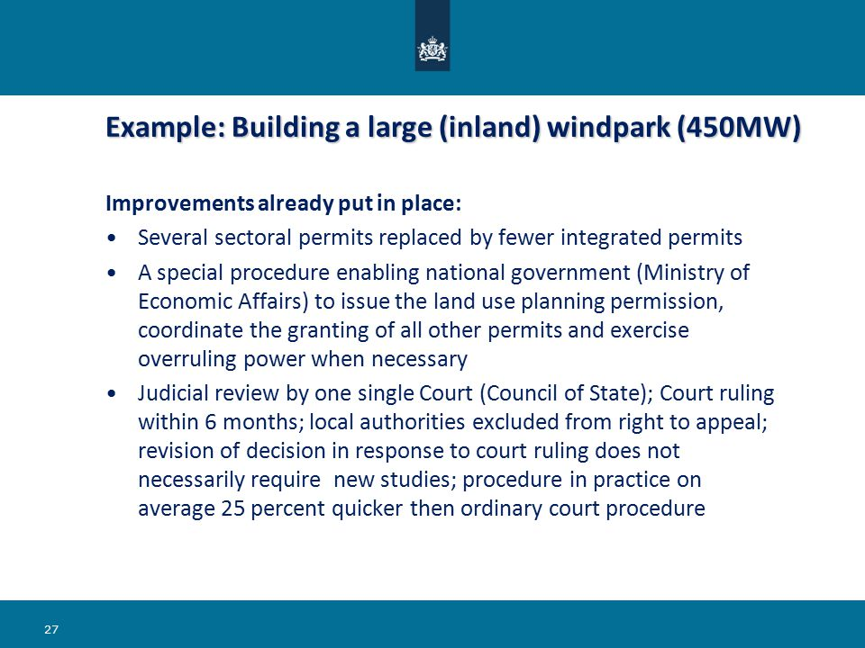 Example: Building a large (inland) windpark (450MW) Example: Building a large (inland) windpark (450MW) Improvements already put in place: Several sectoral permits replaced by fewer integrated permits A special procedure enabling national government (Ministry of Economic Affairs) to issue the land use planning permission, coordinate the granting of all other permits and exercise overruling power when necessary Judicial review by one single Court (Council of State); Court ruling within 6 months; local authorities excluded from right to appeal; revision of decision in response to court ruling does not necessarily require new studies; procedure in practice on average 25 percent quicker then ordinary court procedure 27