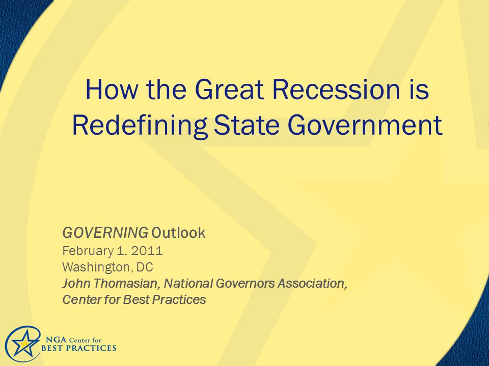 How the Great Recession is Redefining State Government GOVERNING Outlook February 1, 2011 Washington, DC John Thomasian, National Governors Association, Center for Best Practices
