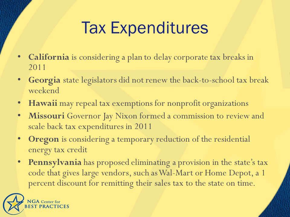 Tax Expenditures California is considering a plan to delay corporate tax breaks in 2011 Georgia state legislators did not renew the back-to-school tax break weekend Hawaii may repeal tax exemptions for nonprofit organizations Missouri Governor Jay Nixon formed a commission to review and scale back tax expenditures in 2011 Oregon is considering a temporary reduction of the residential energy tax credit Pennsylvania has proposed eliminating a provision in the state's tax code that gives large vendors, such as Wal-Mart or Home Depot, a 1 percent discount for remitting their sales tax to the state on time.