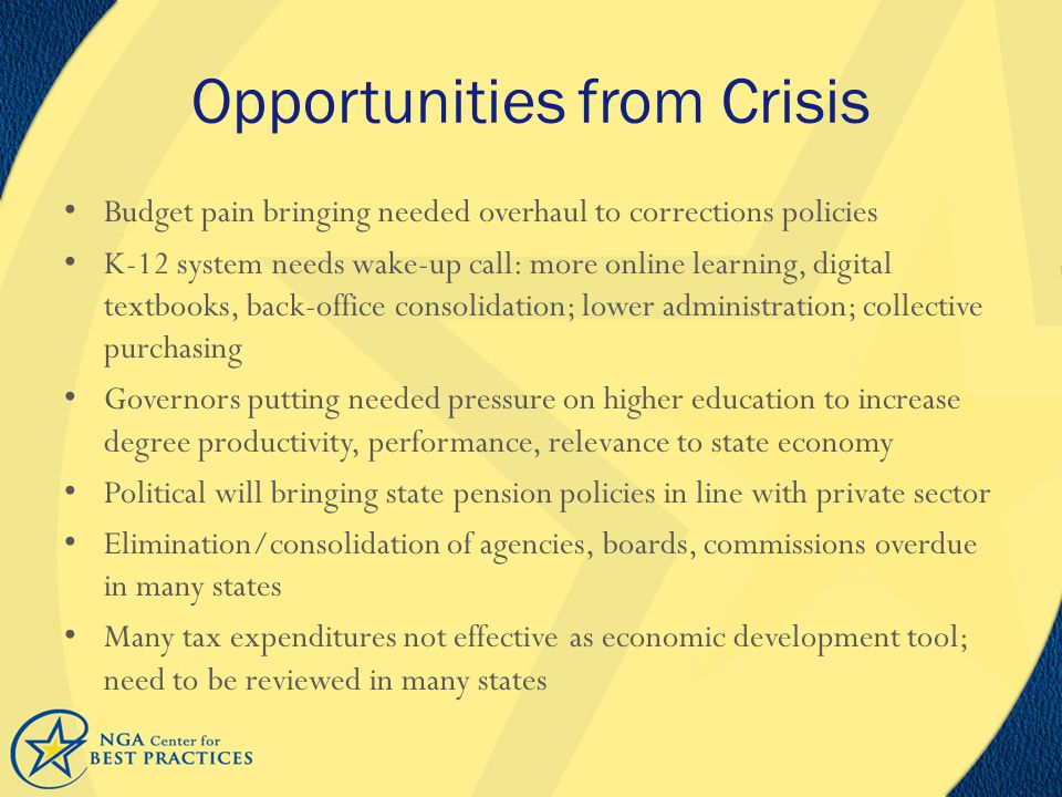 Opportunities from Crisis Budget pain bringing needed overhaul to corrections policies K-12 system needs wake-up call: more online learning, digital textbooks, back-office consolidation; lower administration; collective purchasing Governors putting needed pressure on higher education to increase degree productivity, performance, relevance to state economy Political will bringing state pension policies in line with private sector Elimination/consolidation of agencies, boards, commissions overdue in many states Many tax expenditures not effective as economic development tool; need to be reviewed in many states