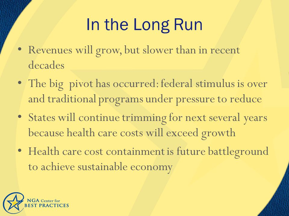 In the Long Run Revenues will grow, but slower than in recent decades The big pivot has occurred: federal stimulus is over and traditional programs under pressure to reduce States will continue trimming for next several years because health care costs will exceed growth Health care cost containment is future battleground to achieve sustainable economy