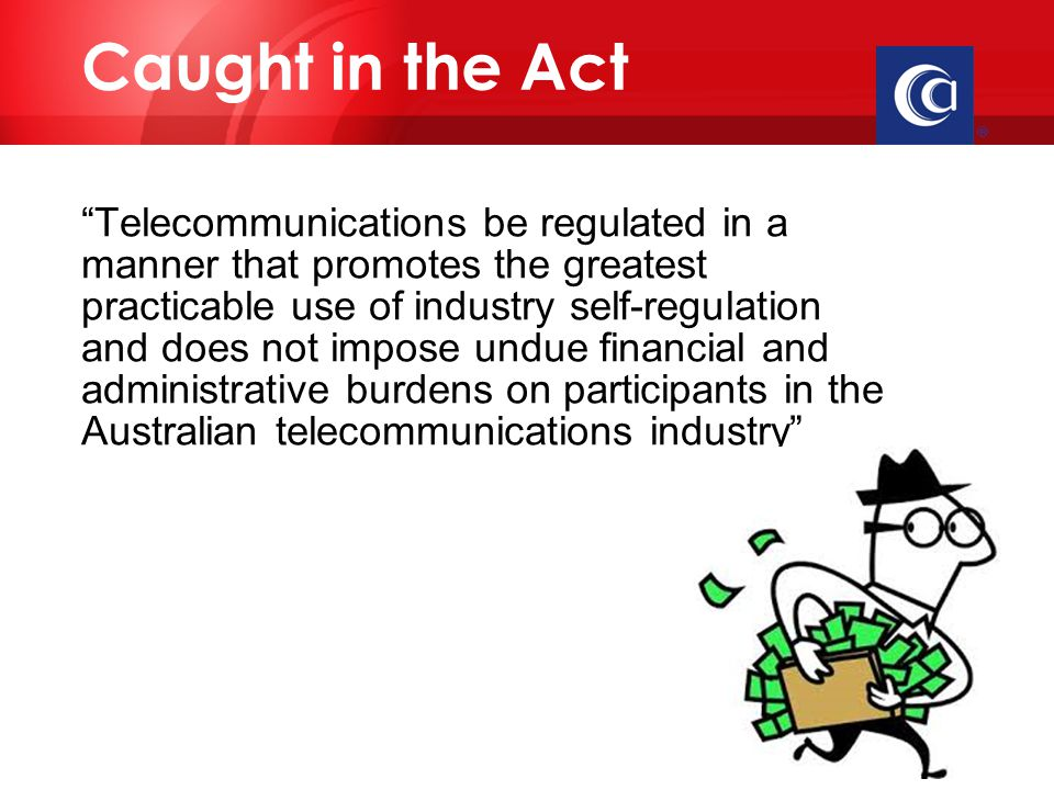  Telecommunications be regulated in a manner that promotes the greatest practicable use of industry self-regulation and does not impose undue financial and administrative burdens on participants in the Australian telecommunications industry Caught in the Act
