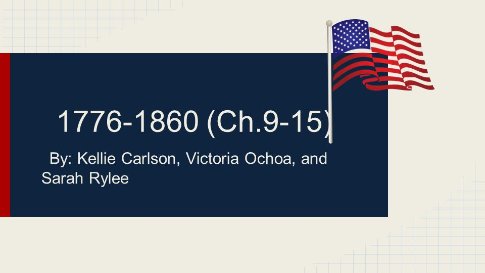 1776-1860 (Ch.9-15) By: Kellie Carlson, Victoria Ochoa, and Sarah Rylee