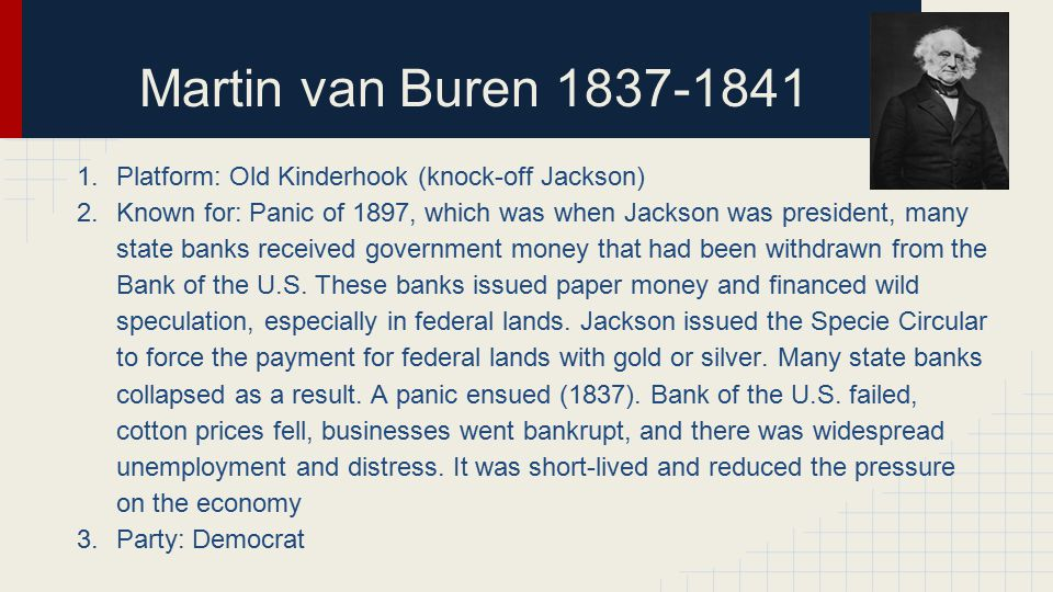 Martin van Buren 1837-1841 1.Platform: Old Kinderhook (knock-off Jackson) 2.Known for: Panic of 1897, which was when Jackson was president, many state banks received government money that had been withdrawn from the Bank of the U.S.