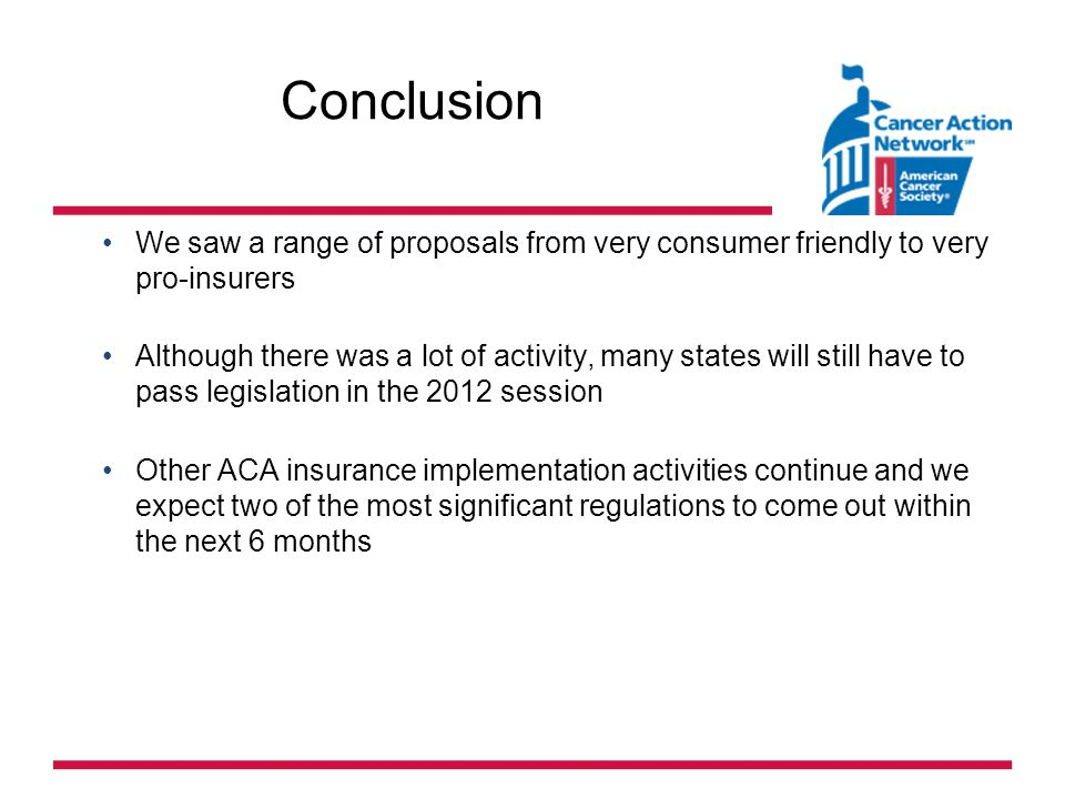 Conclusion We saw a range of proposals from very consumer friendly to very pro-insurers Although there was a lot of activity, many states will still have to pass legislation in the 2012 session Other ACA insurance implementation activities continue and we expect two of the most significant regulations to come out within the next 6 months
