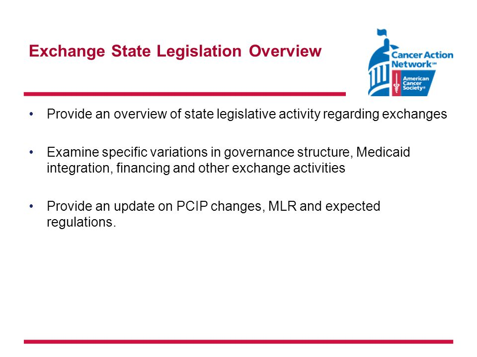 Exchange State Legislation Overview Provide an overview of state legislative activity regarding exchanges Examine specific variations in governance structure, Medicaid integration, financing and other exchange activities Provide an update on PCIP changes, MLR and expected regulations.