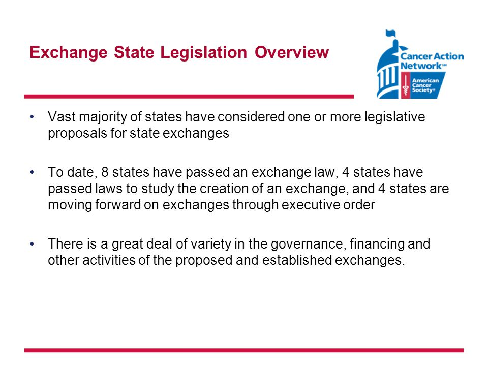 Exchange State Legislation Overview Vast majority of states have considered one or more legislative proposals for state exchanges To date, 8 states have passed an exchange law, 4 states have passed laws to study the creation of an exchange, and 4 states are moving forward on exchanges through executive order There is a great deal of variety in the governance, financing and other activities of the proposed and established exchanges.