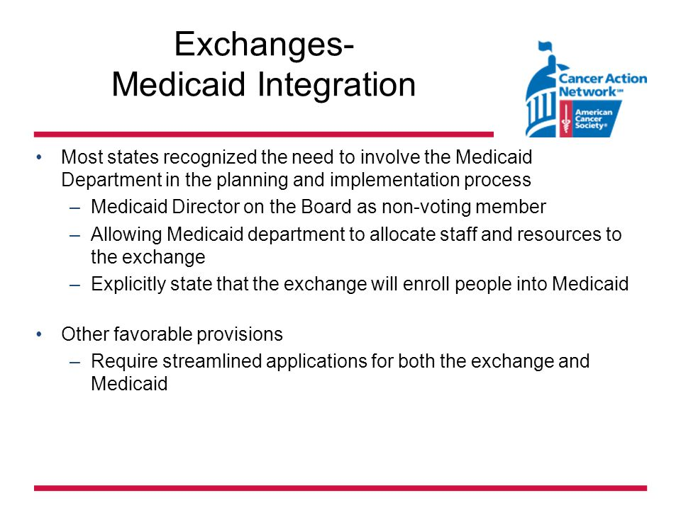 Exchanges- Medicaid Integration Most states recognized the need to involve the Medicaid Department in the planning and implementation process –Medicaid Director on the Board as non-voting member –Allowing Medicaid department to allocate staff and resources to the exchange –Explicitly state that the exchange will enroll people into Medicaid Other favorable provisions –Require streamlined applications for both the exchange and Medicaid