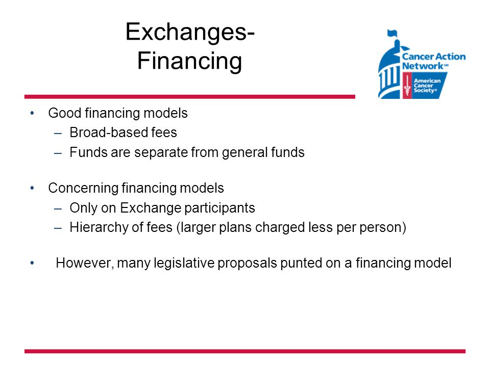 Exchanges- Financing Good financing models –Broad-based fees –Funds are separate from general funds Concerning financing models –Only on Exchange participants –Hierarchy of fees (larger plans charged less per person) However, many legislative proposals punted on a financing model