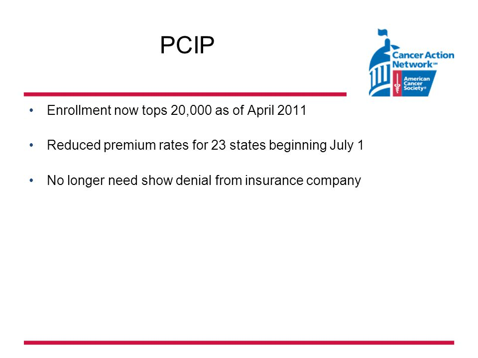 PCIP Enrollment now tops 20,000 as of April 2011 Reduced premium rates for 23 states beginning July 1 No longer need show denial from insurance company