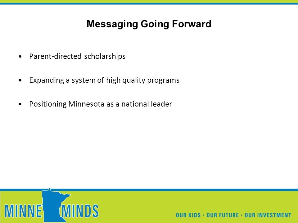 Parent-directed scholarships Expanding a system of high quality programs Positioning Minnesota as a national leader Messaging Going Forward