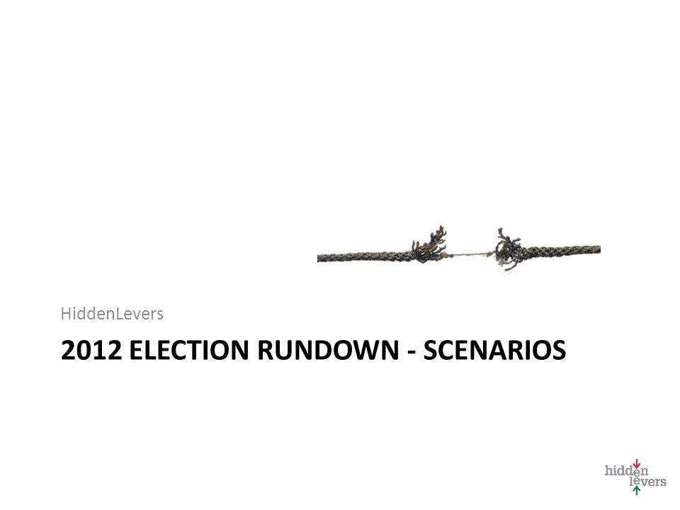2012 ELECTION RUNDOWN - SCENARIOS HiddenLevers