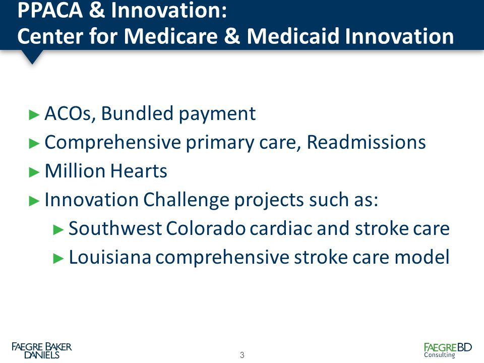 PPACA & Innovation: Center for Medicare & Medicaid Innovation 3 ► ACOs, Bundled payment ► Comprehensive primary care, Readmissions ► Million Hearts ► Innovation Challenge projects such as: ► Southwest Colorado cardiac and stroke care ► Louisiana comprehensive stroke care model
