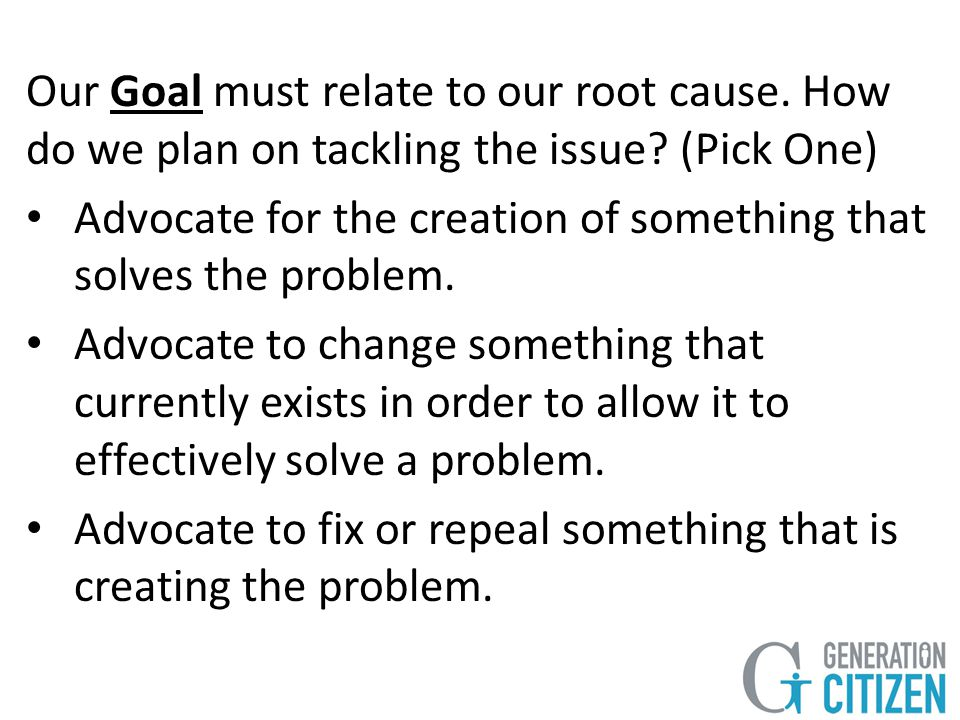 Our Goal must relate to our root cause. How do we plan on tackling the issue.
