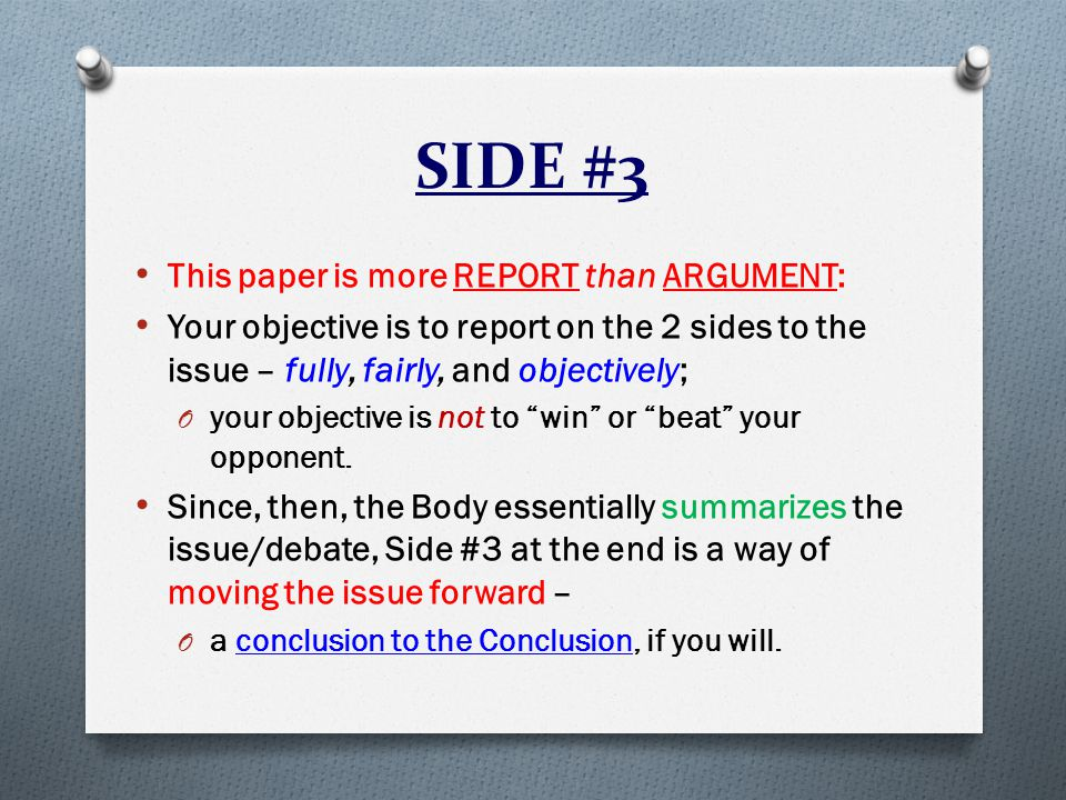 SIDE #3 This paper is more REPORT than ARGUMENT: Your objective is to report on the 2 sides to the issue – fully, fairly, and objectively; O your objective is not to win or beat your opponent.