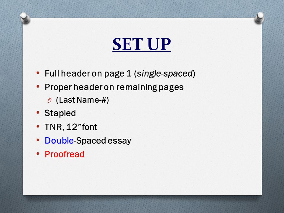 SET UP Full header on page 1 (single-spaced) Proper header on remaining pages O (Last Name-#) Stapled TNR, 12 font Double-Spaced essay Proofread