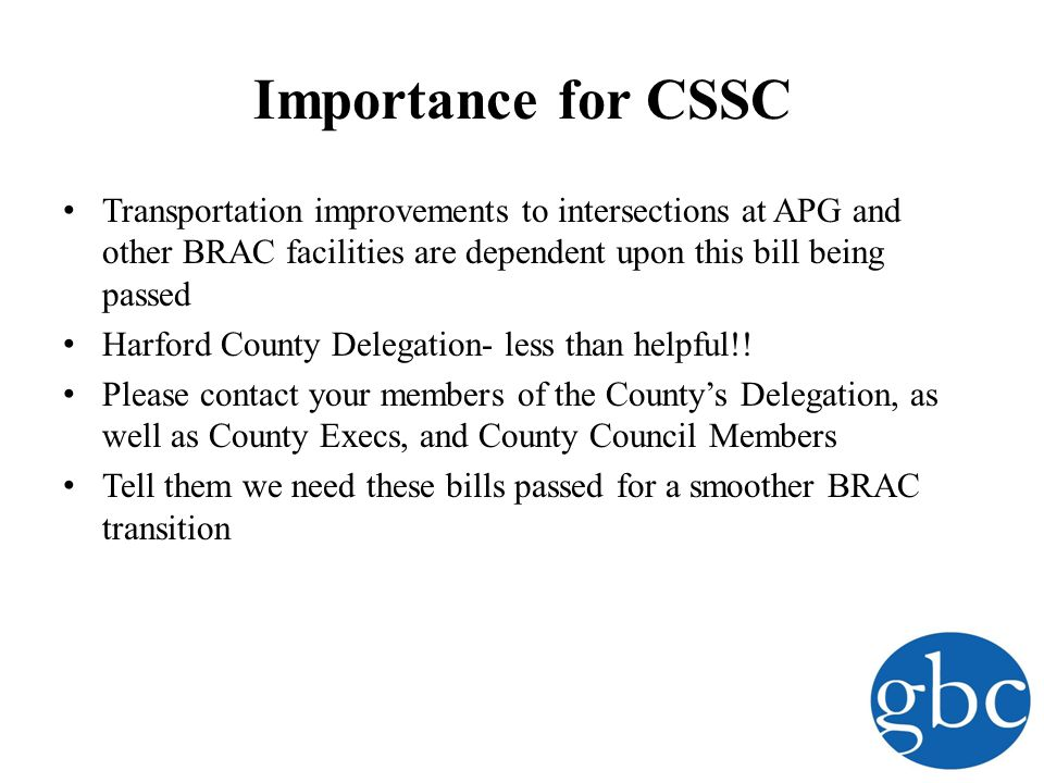 Importance for CSSC Transportation improvements to intersections at APG and other BRAC facilities are dependent upon this bill being passed Harford County Delegation- less than helpful!.