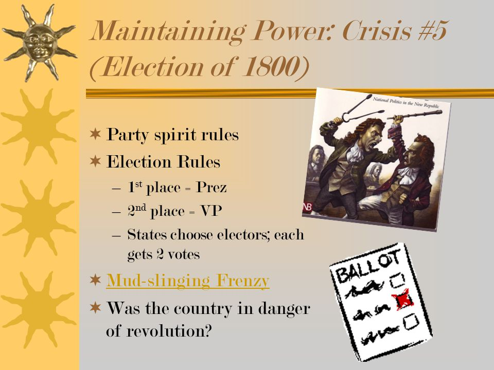 Maintaining Power: Crisis #5 (Election of 1800)  Party spirit rules  Election Rules –1 st place = Prez –2 nd place = VP –States choose electors; each gets 2 votes  Mud-slinging Frenzy Mud-slinging Frenzy  Was the country in danger of revolution