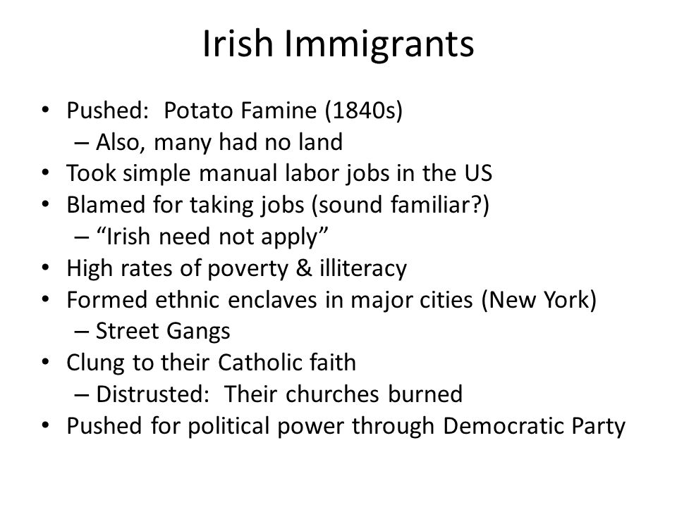 Irish Immigrants Pushed: Potato Famine (1840s) – Also, many had no land Took simple manual labor jobs in the US Blamed for taking jobs (sound familiar ) – Irish need not apply High rates of poverty & illiteracy Formed ethnic enclaves in major cities (New York) – Street Gangs Clung to their Catholic faith – Distrusted: Their churches burned Pushed for political power through Democratic Party