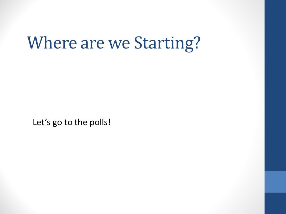 Where are we Starting Let's go to the polls!