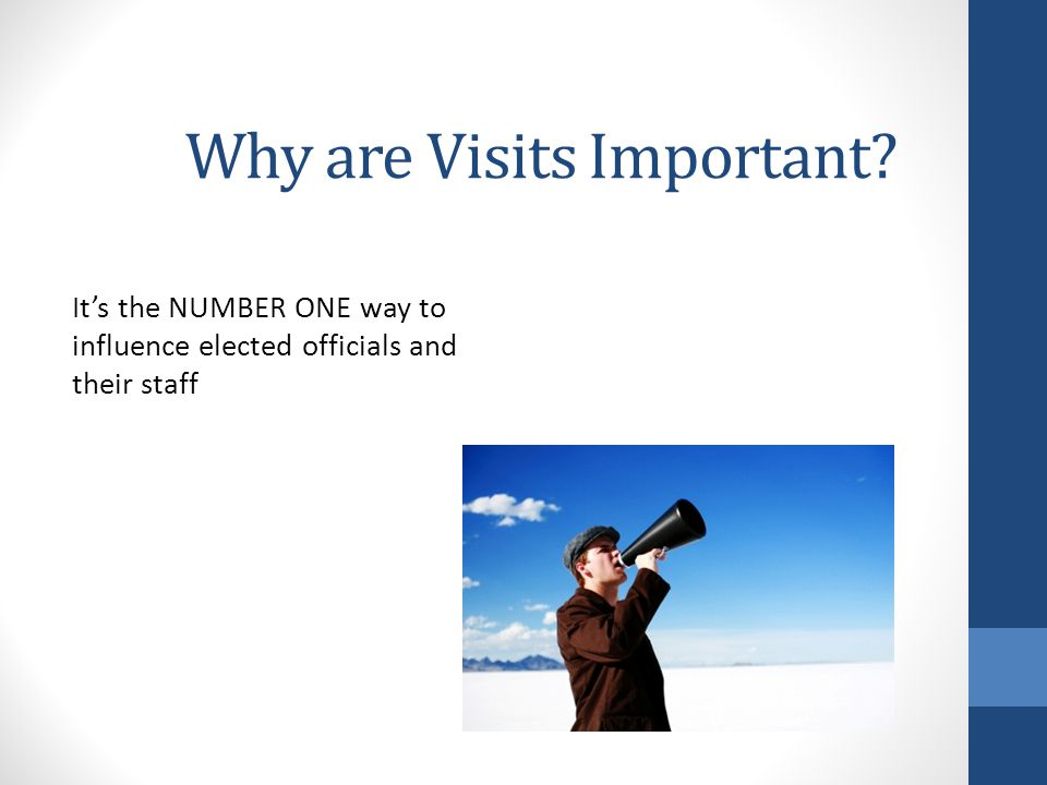 Why are Visits Important It's the NUMBER ONE way to influence elected officials and their staff