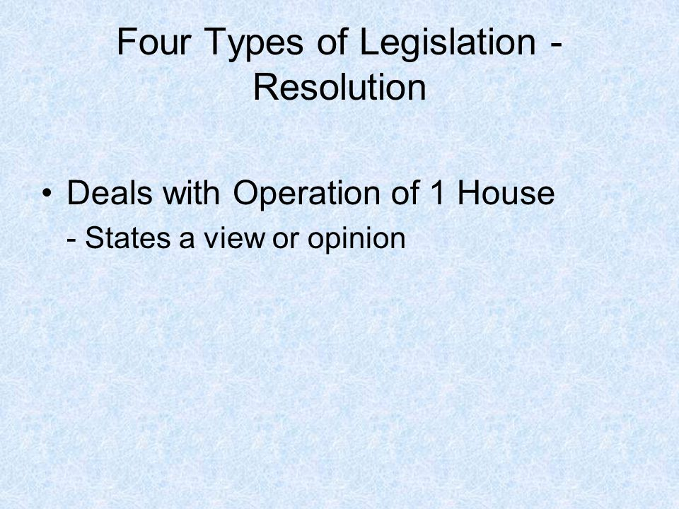 Four Types of Legislation - Resolution Deals with Operation of 1 House - States a view or opinion