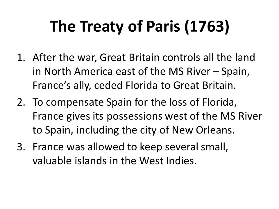 The Treaty of Paris (1763) 1.After the war, Great Britain controls all the land in North America east of the MS River – Spain, France's ally, ceded Fl