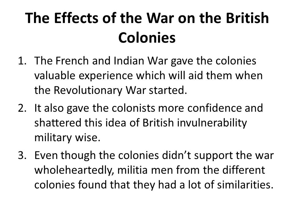 The Effects of the War on the British Colonies 1.The French and Indian War gave the colonies valuable experience which will aid them when the Revoluti