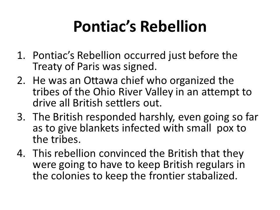Pontiac's Rebellion 1.Pontiac's Rebellion occurred just before the Treaty of Paris was signed. 2.He was an Ottawa chief who organized the tribes of th