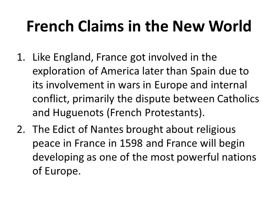 French Claims in the New World 1.Like England, France got involved in the exploration of America later than Spain due to its involvement in wars in Eu