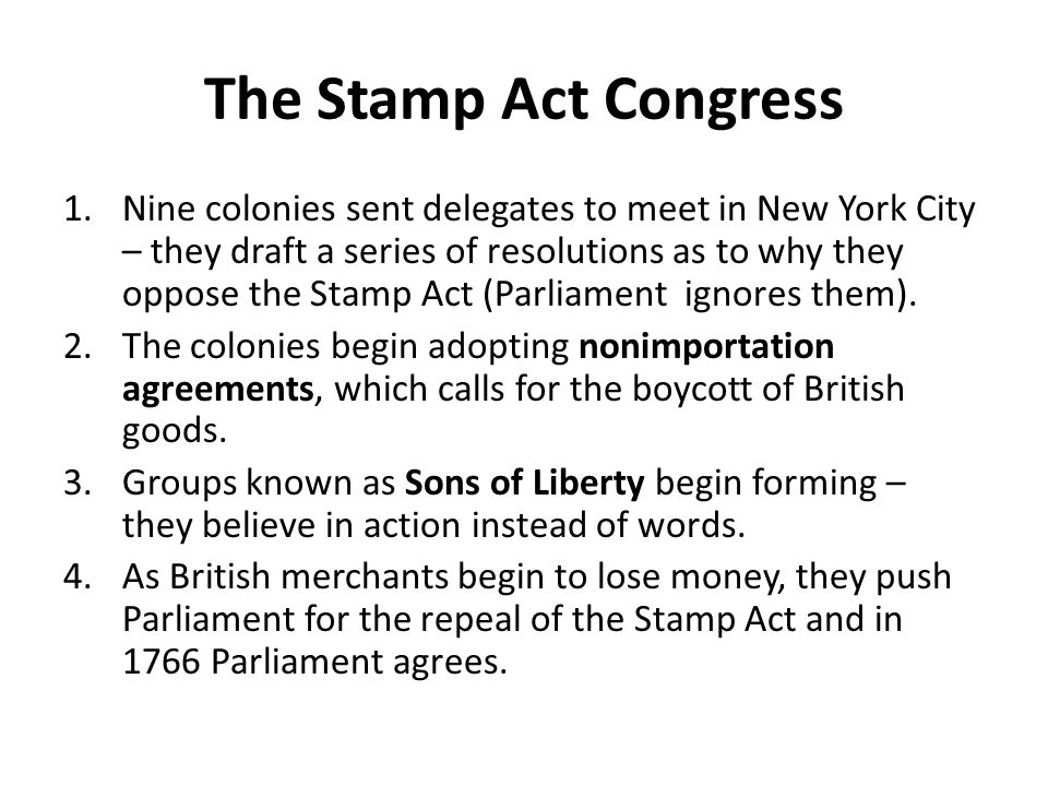 The Stamp Act Congress 1.Nine colonies sent delegates to meet in New York City – they draft a series of resolutions as to why they oppose the Stamp Ac