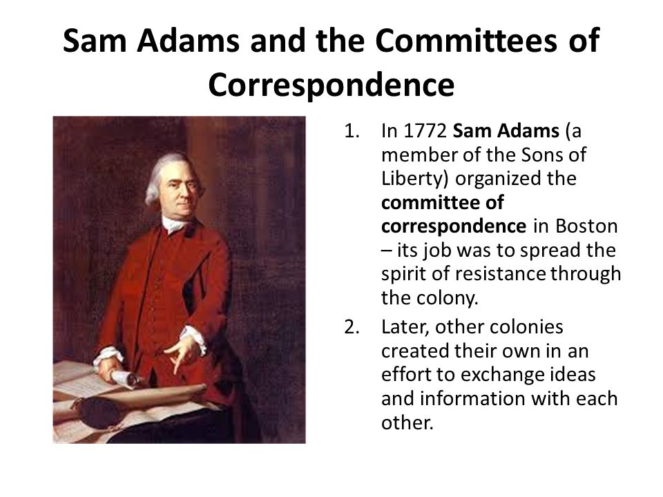 Sam Adams and the Committees of Correspondence 1.In 1772 Sam Adams (a member of the Sons of Liberty) organized the committee of correspondence in Bost