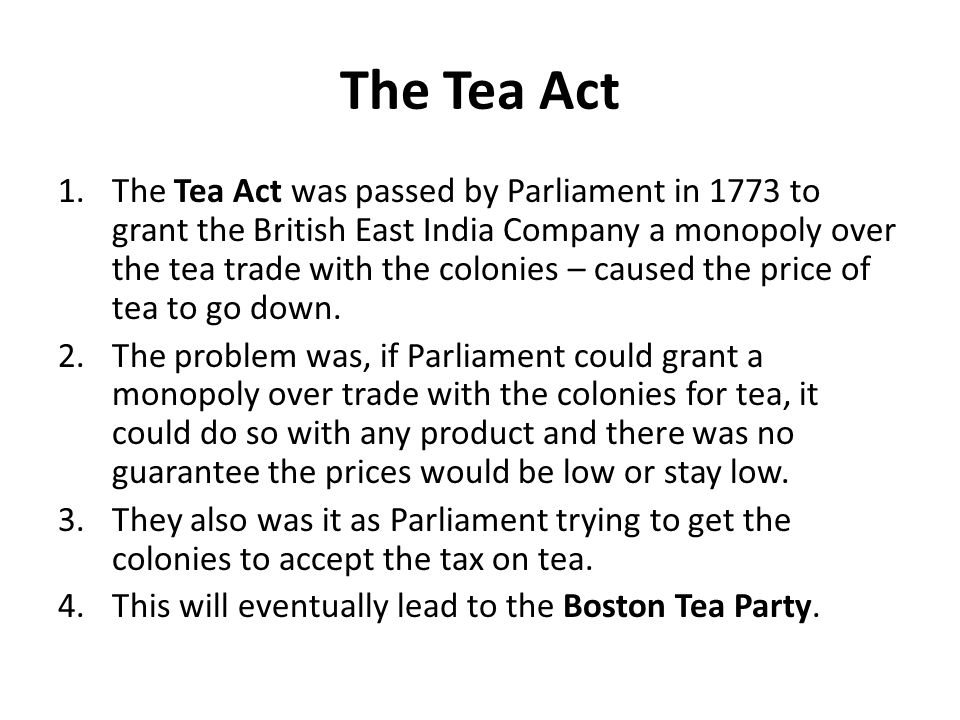 The Tea Act 1.The Tea Act was passed by Parliament in 1773 to grant the British East India Company a monopoly over the tea trade with the colonies – c